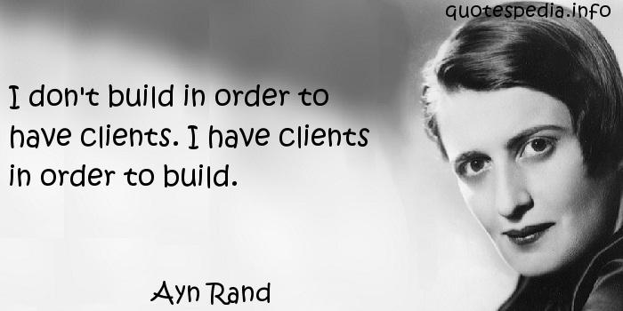 Ayn Rand - I don't build in order to have clients. I have clients in order to build.