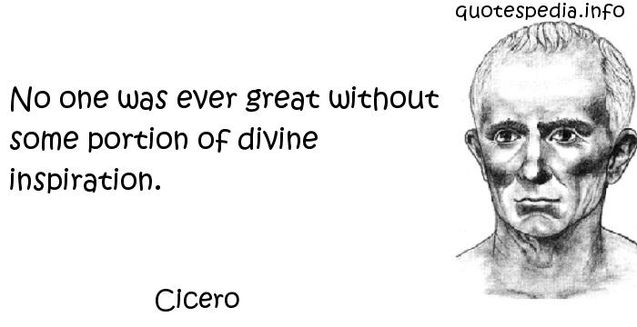 Cicero - No one was ever great without some portion of divine inspiration.