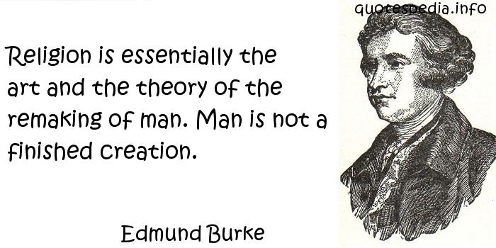 Edmund Burke - Religion is essentially the art and the theory of the remaking of man. Man is not a finished creation.