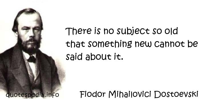 Fiodor Mihailovici Dostoevski - There is no subject so old that something new cannot be said about it.