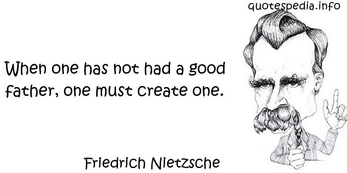 Friedrich Nietzsche - When one has not had a good father, one must create one.