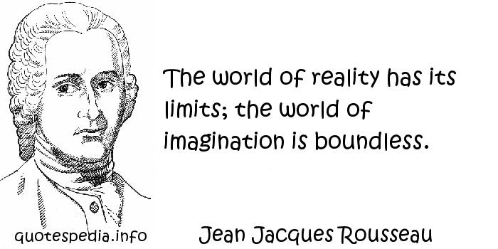 Jean Jacques Rousseau - The world of reality has its limits; the world of imagination is boundless.