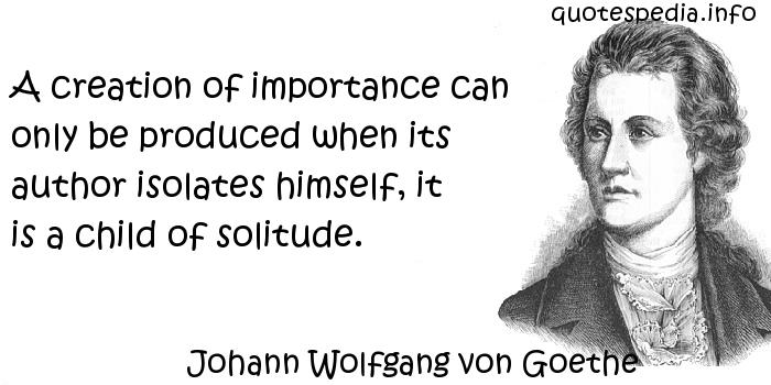 Johann Wolfgang von Goethe - A creation of importance can only be produced when its author isolates himself, it is a child of solitude.