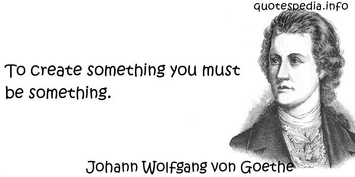 Johann Wolfgang von Goethe - To create something you must be something.