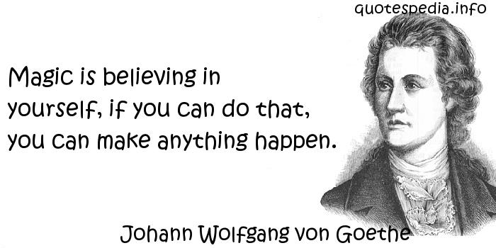 Johann Wolfgang von Goethe - Magic is believing in yourself, if you can do that, you can make anything happen.