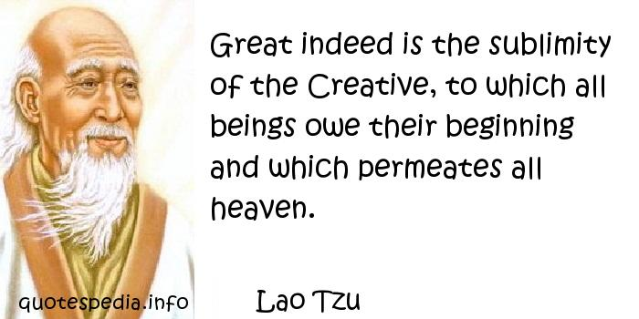 Lao Tzu - Great indeed is the sublimity of the Creative, to which all beings owe their beginning and which permeates all heaven.