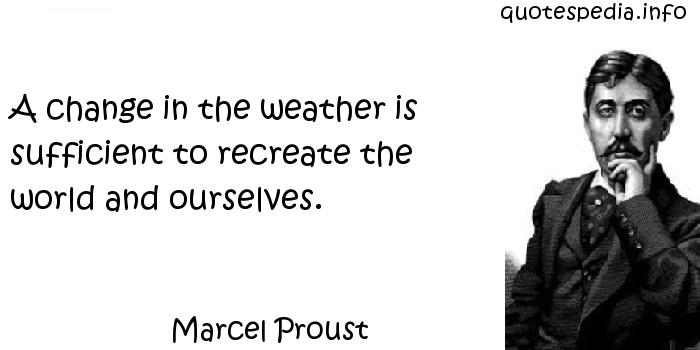 Marcel Proust - A change in the weather is sufficient to recreate the world and ourselves.