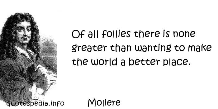 Moliere - Of all follies there is none greater than wanting to make the world a better place.