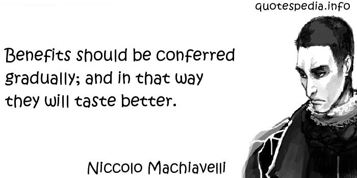 Niccolo Machiavelli - Benefits should be conferred gradually; and in that way they will taste better.