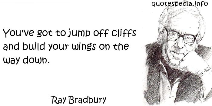 Ray Bradbury - You've got to jump off cliffs and build your wings on the way down.