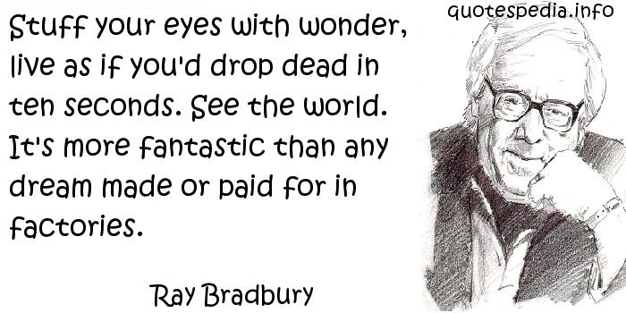 Ray Bradbury - Stuff your eyes with wonder, live as if you'd drop dead in ten seconds. See the world. It's more fantastic than any dream made or paid for in factories.