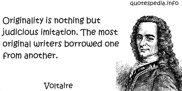 Voltaire - Originality is nothing but judicious imitation. The most original writers borrowed one from another.