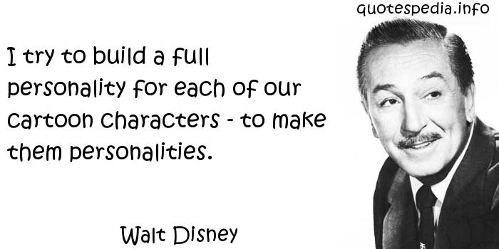 Walt Disney - I try to build a full personality for each of our cartoon characters - to make them personalities.