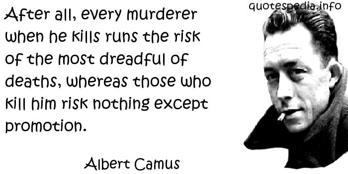 Albert Camus - After all, every murderer when he kills runs the risk of the most dreadful of deaths, whereas those who kill him risk nothing except promotion.
