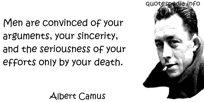 Albert Camus - Men are convinced of your arguments, your sincerity, and the seriousness of your efforts only by your death.
