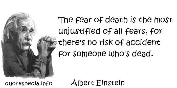 Albert Einstein - The fear of death is the most unjustified of all fears, for there's no risk of accident for someone who's dead.