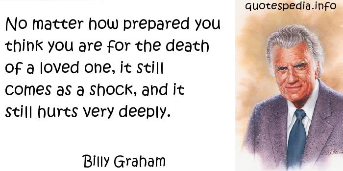 Billy Graham - No matter how prepared you think you are for the death of a loved one, it still comes as a shock, and it still hurts very deeply.