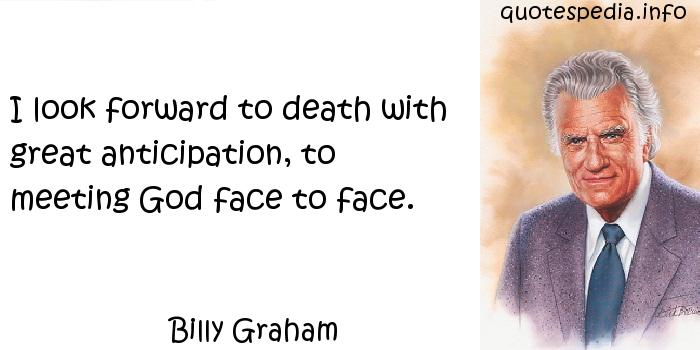 Billy Graham - I look forward to death with great anticipation, to meeting God face to face.