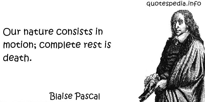 Blaise Pascal - Our nature consists in motion; complete rest is death.