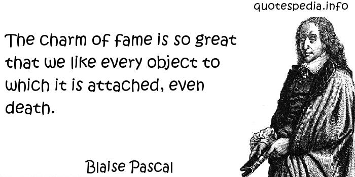 Blaise Pascal - The charm of fame is so great that we like every object to which it is attached, even death.