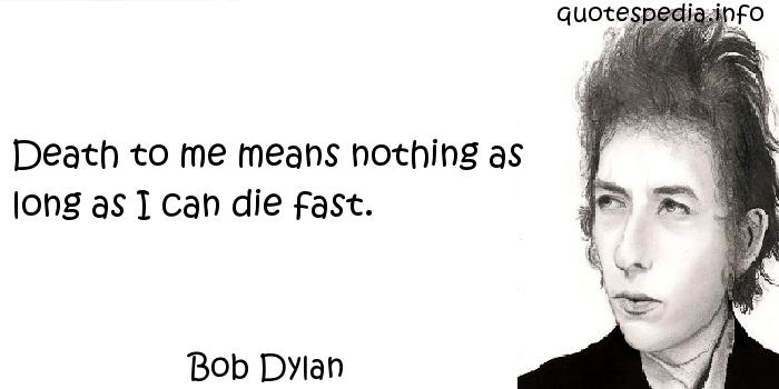 Bob Dylan - Death to me means nothing as long as I can die fast.