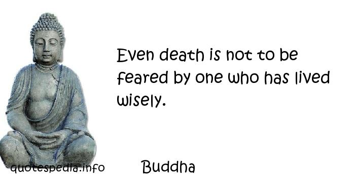 Buddha - Even death is not to be feared by one who has lived wisely.