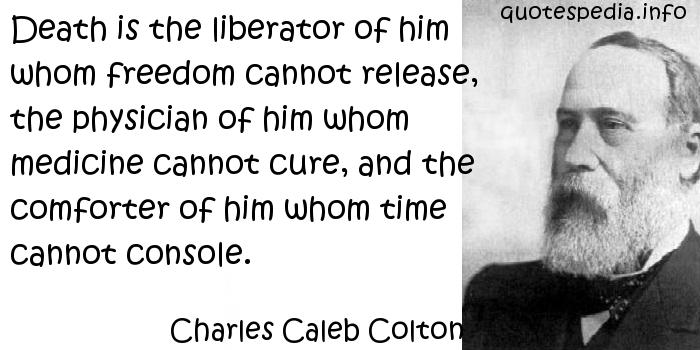 Charles Caleb Colton - Death is the liberator of him whom freedom cannot release, the physician of him whom medicine cannot cure, and the comforter of him whom time cannot console.