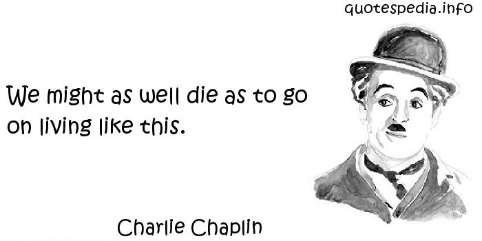 Charlie Chaplin - We might as well die as to go on living like this.