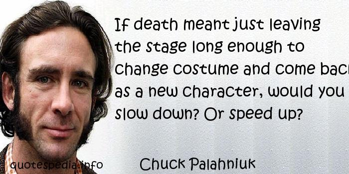 Chuck Palahniuk - If death meant just leaving the stage long enough to change costume and come back as a new character, would you slow down? Or speed up?