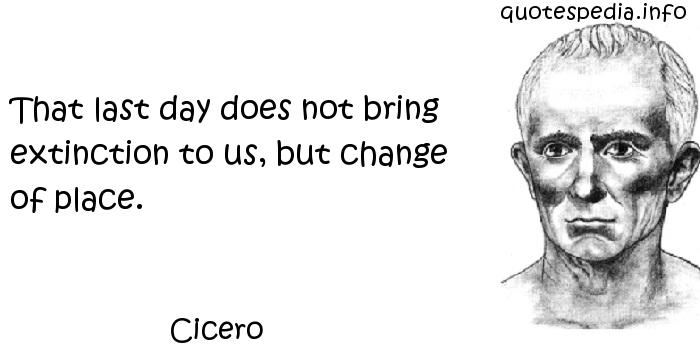 Cicero - That last day does not bring extinction to us, but change of place.