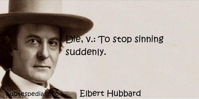 Elbert Hubbard - Die, v.: To stop sinning suddenly.