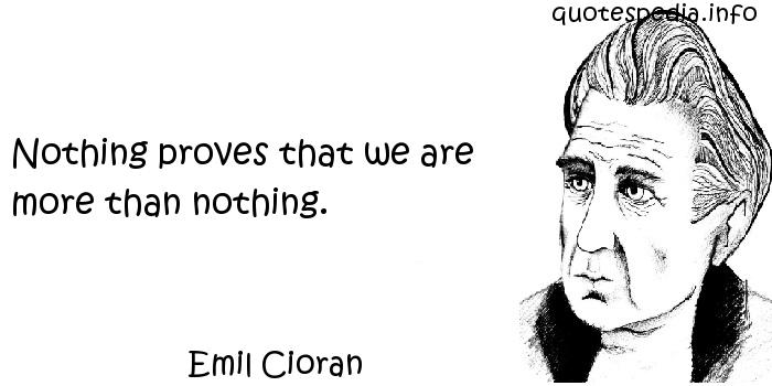 Emil Cioran - Nothing proves that we are more than nothing.
