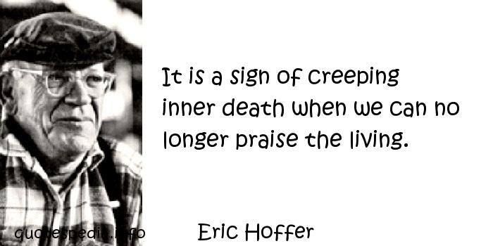 Eric Hoffer - It is a sign of creeping inner death when we can no longer praise the living.