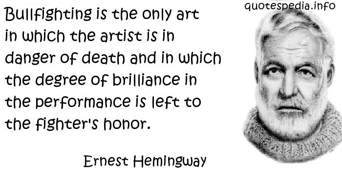 Ernest Hemingway - Bullfighting is the only art in which the artist is in danger of death and in which the degree of brilliance in the performance is left to the fighter's honor.