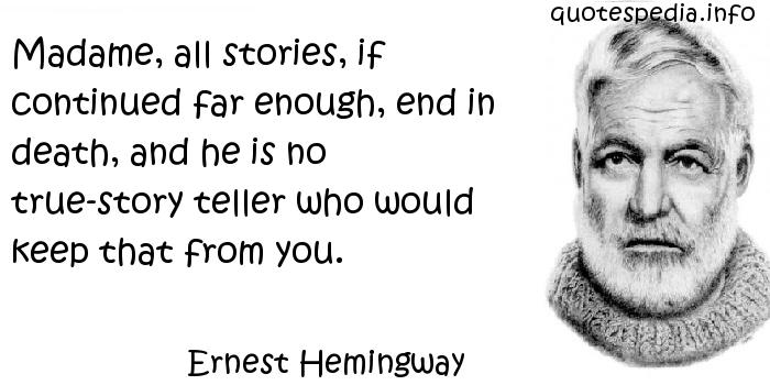Ernest Hemingway - Madame, all stories, if continued far enough, end in death, and he is no true-story teller who would keep that from you.