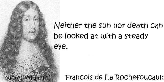 Francois de La Rochefoucauld - Neither the sun nor death can be looked at with a steady eye.