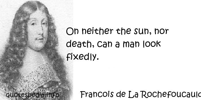 Francois de La Rochefoucauld - On neither the sun, nor death, can a man look fixedly.