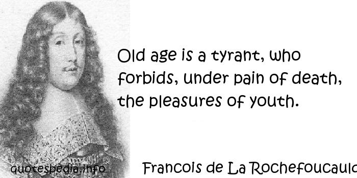 Francois de La Rochefoucauld - Old age is a tyrant, who forbids, under pain of death, the pleasures of youth.