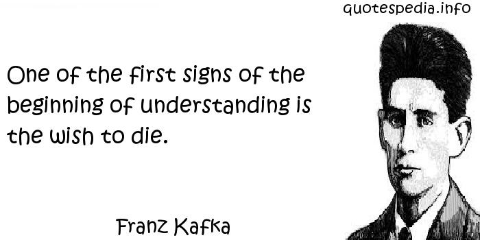 Franz Kafka - One of the first signs of the beginning of understanding is the wish to die.
