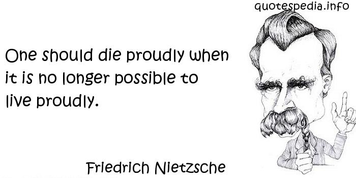 Friedrich Nietzsche - One should die proudly when it is no longer possible to live proudly.