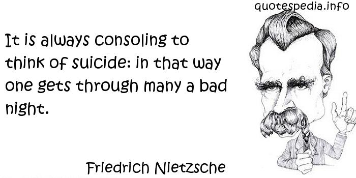 Friedrich Nietzsche - It is always consoling to think of suicide: in that way one gets through many a bad night.