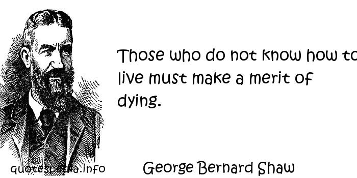 George Bernard Shaw - Those who do not know how to live must make a merit of dying.