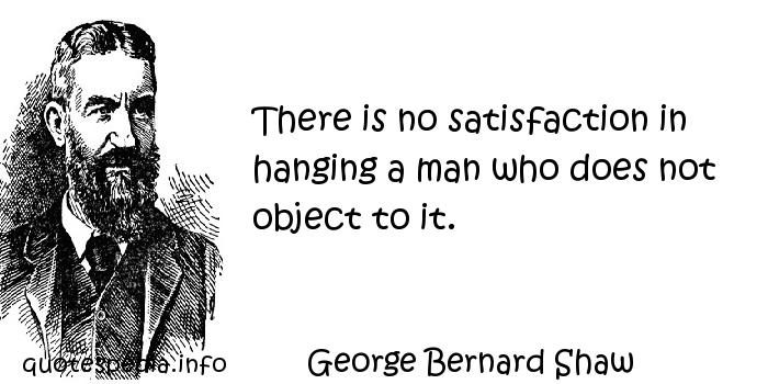 George Bernard Shaw - There is no satisfaction in hanging a man who does not object to it.