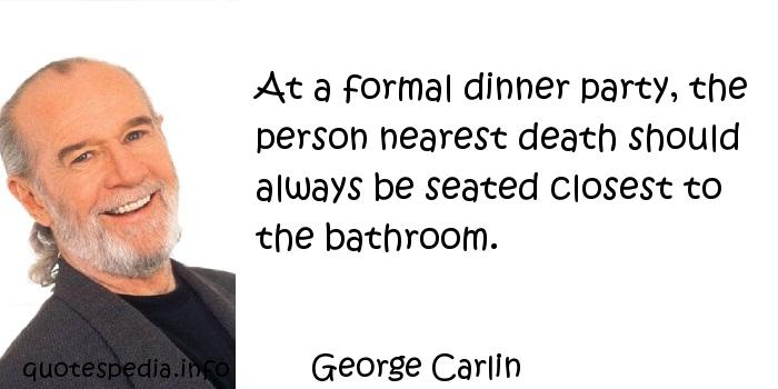 George Carlin - At a formal dinner party, the person nearest death should always be seated closest to the bathroom.