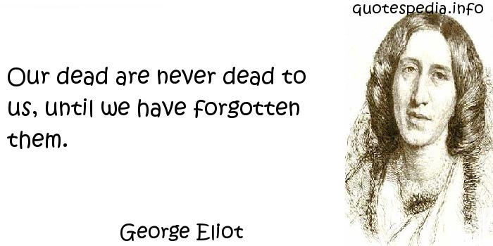 George Eliot - Our dead are never dead to us, until we have forgotten them.