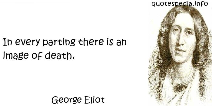 George Eliot - In every parting there is an image of death.