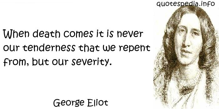 George Eliot - When death comes it is never our tenderness that we repent from, but our severity.