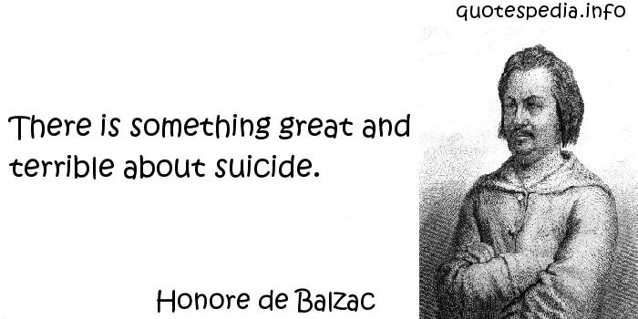 Honore de Balzac - There is something great and terrible about suicide.