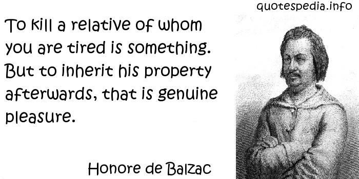 Honore de Balzac - To kill a relative of whom you are tired is something. But to inherit his property afterwards, that is genuine pleasure.