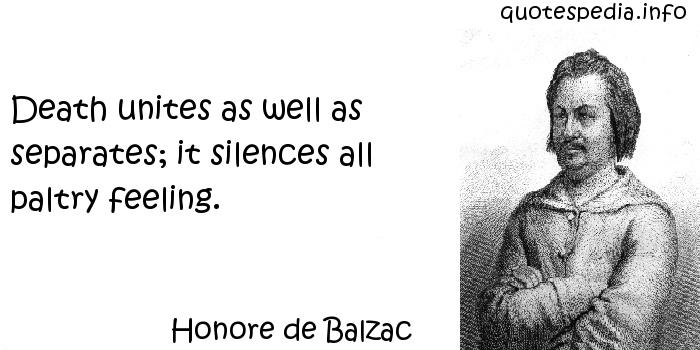 Honore de Balzac - Death unites as well as separates; it silences all paltry feeling.